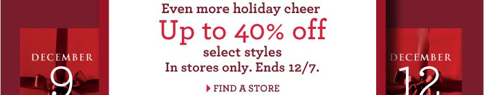 Even more holiday cheer | Up to 40% off select styles In stores only. Ends 12/7. FIND A STORE