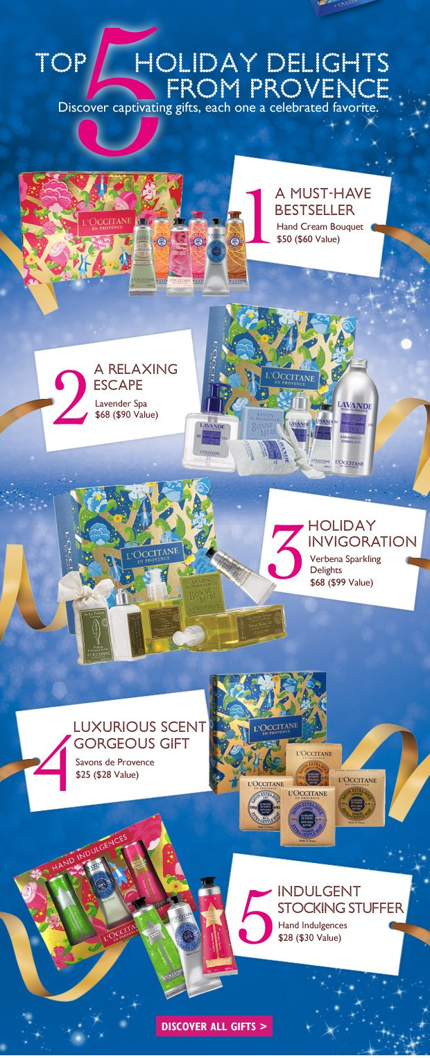 Top 5 Holiday Delights from Provence  Discover these luxurious and pampering gifts, each one a celebrated favorite. 		 1.	Must Have Bestseller Hand Cream Bouquet  $50 ($60 Value)  2.	Nature's Gift of Youth Immortelle Collection $98 ($126 Value)  3.	Holiday Invigoration Verbena Sparkling Delights $68 ($99 Value)   4.	Luxurious Scent. Gorgeous Gift Almond Enchantment  $68 ($98 Value)  5.	Indulgent Stocking Stuffer $26 Hand Indulgences $26 ($30 Value)