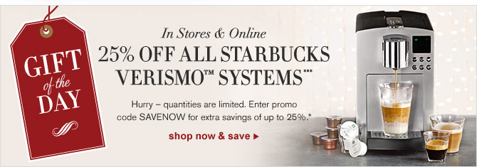 GIFT OF THE DAY -- IN STORES & ONLINE -- 25% OFF ALL STARBUCKS VERISMO(TM) SYSTEMS*** SHOP NOW & SAVE