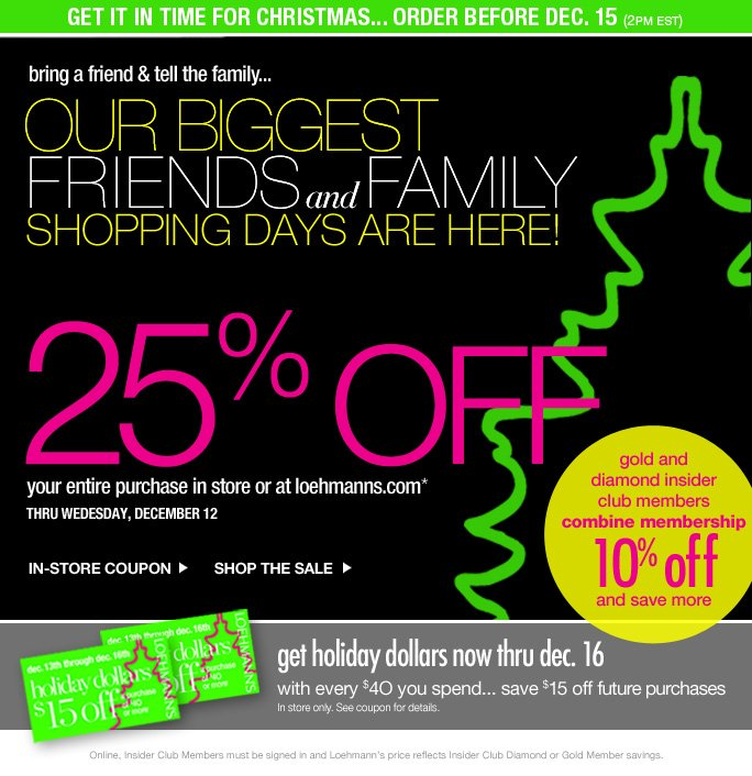 get it in time for christmas... order before dec. 15 (2pm est)   bring a friend & tell the family… our biggest Friends & family shopping days are here!   25% OFF your entire purchase in store or at loehmanns.com* thru wedesday, december 12   IN-STORE COUPON SHOP THE SALE   gold and  diamond insider  club members combine membership 1O% off and save more   get holiday dollars now thru dec. 16 with every $4O you spend... save $15 off future purchases  In store only. See coupon for details.   Online, Insider Club Members must be signed in and Loehmann's price reflects Insider Club Diamond or Gold Member savings.