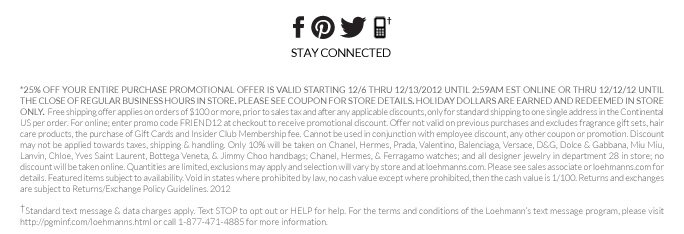 *25% Off your entire purchase PROMOTIONAL OFFER IS VALID STARTING 12/6 THRU 12/13/2012 UNTIL 2:59AM EST ONLINE OR thru 12/12/12 UNTIL THE CLOSE OF REGULAR BUSINESS HOURS IN STORE. Please see coupon for store details. holiday dollars are earned and redeemed in store only.  Free shipping offer applies on orders of $100 or more, prior to sales tax and after any applicable discounts, only for standard shipping to one single address in the Continental US per order. For online; enter promo code  FRIEND12 at checkout to receive promotional discount. Offer not valid on previous purchases and excludes fragrance gift sets, hair care products, the purchase of Gift Cards and Insider Club Membership fee. Cannot be used in conjunction with employee discount, any other coupon or promotion. Discount may not be applied towards taxes, shipping & handling. Only 10% will be taken on Chanel, Hermes, Prada, Valentino, Balenciaga, Versace, D&G, Dolce & Gabbana, Miu Miu, Lanvin, Chloe, Yves Saint  Laurent, Bottega Veneta, & Jimmy Choo handbags; Chanel, Hermes, & Ferragamo watches; and all designer jewelry in department 28 in store; no discount will be taken online. Quantities are limited, exclusions may apply and selection will vary by store and at loehmanns.com. Please see sales associate or loehmanns.com for details. Featured items subject to availability. Void in states where prohibited by law, no cash value except where prohibited, then the cash value is 1/100. Returns and exchanges  are subject to Returns/Exchange Policy Guidelines. 2012   †Standard text message & data charges apply. Text STOP to opt out or HELP for help. For the terms and conditions of the Loehmann's text message program, please visit http://pgminf.com/loehmanns.html or call 1-877-471-4885 for more information.