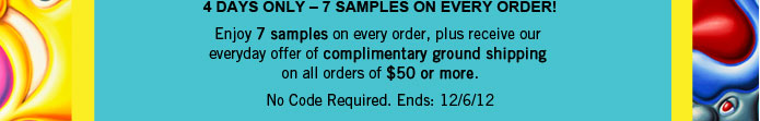 4 DAYS ONLY – 7 SAMPLES ON EVERY ORDER!     Enjoy 7 samples on every order, plus receive our     everyday offer of complimentary ground shipping     on all orders of $50 or more.     No Code Required. Ends: 12/6/12