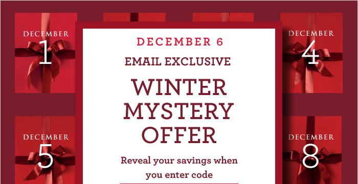 DECEMBER 6 | EMAIL EXCLUSIVE WINTER MYSTERY OFFER Reveal your savings when you enter code