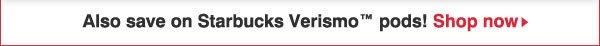 Also save on Starbucks Versimo™ pods! Shop Now.