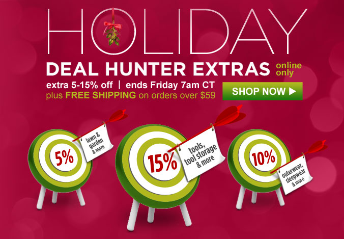 HOLIDAY DEAL HUNTER EXTRAS   online only   extra 5-15% off   ends Friday 7am CT   plus FREE SHIPPING on orders over $59   SHOP NOW