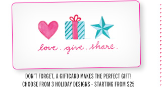 Love. Give. Share. Don't forget, a gift card makes the perfect gift! Choose from 3 holiday designs - starting from $25