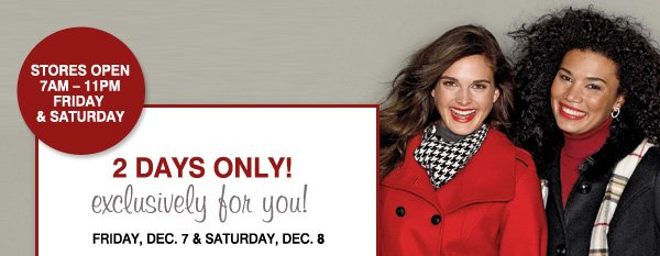STORES OPEN 7AM-11PM FRIDAY & SATURDAY. 2 DAYS ONLY! exclusively for you! FRIDAY, DEC. 7 & SATURDAY, DEC. 8