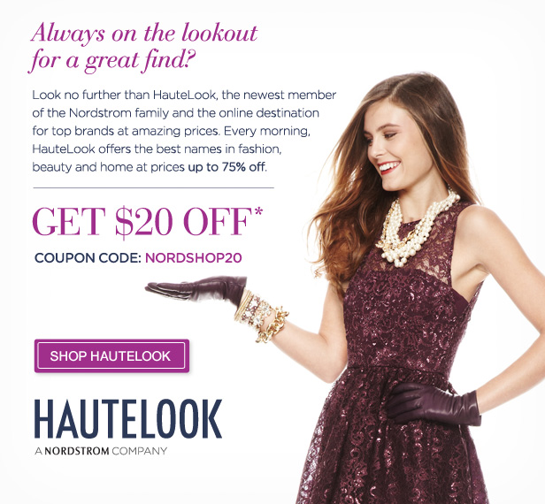 Always on the lookout for a great find? Look no further than HauteLook, the newest member of the Nordstrom family and online destination for top brands at amazing prices. Every morning, HauteLook offers the best names in fashion, beauty and home at prices up to 75% off. GET $20 OFF - COUPON CODE: NORDSHOP20 - SHOP HAUTELOOK