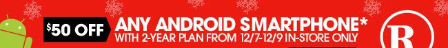 $50 OFF ANY ANDROID SMARTPHONE* WITH 2-YEAR PLAN FROM 12/7-12/9 IN-STORE ONLY.
