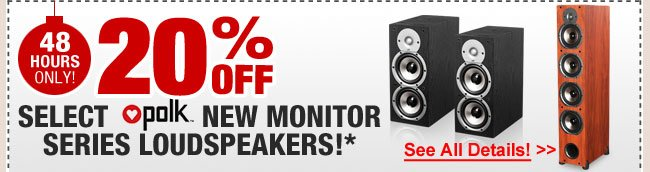 48 HOURS ONLY! 20% OFF SELECT POLK AUDIO NEW MONITOR SERIES LOUDSPEAKERS!*
