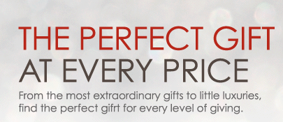 The Perfect Gift at Every Price. From the most extraordinary gifts to little luxuries, find the perfect gift for every level of giving