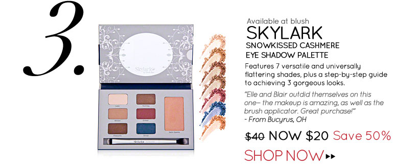 "Available at blush #3 Skylark Snowkissed Cashmere Eye Shadow Palette Features 7 versatile and universally flattering shades, plus a step-by-step guide to achieving 3 gorgeous looks. ""Elle and Blair outdid themselves on this one—the makeup is amazing, as well as the brush applicator. Great purchase!"" –From Bucyrus, OH $40 Now $20 Save 50 Shop Now>>"