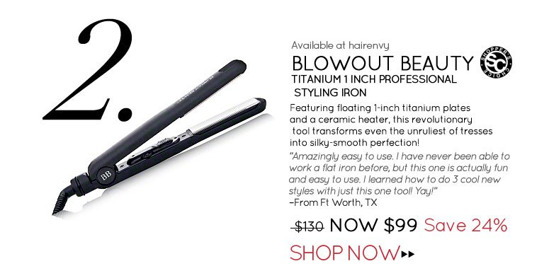 "#2 Blowout Beauty Titanium 1 Inch Professional Styling Iron Featuring floating 1-inch titanium plates and a ceramic heater, this revolutionary tool transforms even the unruliest of tresses into silky-smooth perfection! ""Amazingly easy to use. I have never been able to work a flat iron before, but this one is actually fun and easy to use. I learned how to do 3 cool new styles with just this one tool! Yay!"" –From Ft Worth, TX $130.00 NOW $99.00 Save 24% Shop Now>>"