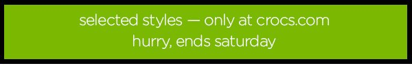 selected styles - only at crocs.com hurry, ends saturday
