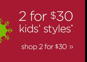2 for $30 kids' styles* shop 2 for $30
