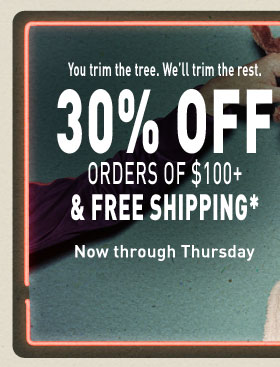 You trim the tree. We'll trim the rest. 30% OFF ORDERS OF $100 +  & FREE SHIPPING* Now through Thursday