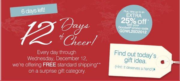6 days left! 12 Days of Cheer! Every day through Wednesday, December 12, we're offering FREE standard shipping** on a surprise gift category. Plus, take up to an extra 25% off* with your Goodwill® promo code GDWL25D2012. Find out today's gift idea. (Hint: It deserves a hand!) Shop now.