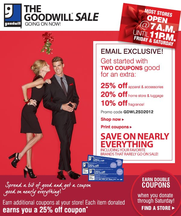 EMAIL EXCLUSIVE! Get started with TWO COUPONS good for an extra: 25% off apparel & accessories - 20% off home store & luggage - 10% off fragrance! Promo code GDWL25D2012 - Shop now - Print coupons. SAVE ON NEARLY EVERYTHING Including your favorite brands that rarely go on sale! Spread a bit of good and get a coupon good on nearly everything! Earn additional coupons at your store! Each item donated earns you a 25% off coupon* EARN DOUBLE COUPONS when you donate Thursday through Saturday! Find a store