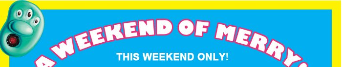 A WEEKEND OF MERRY! THIS WEEKEND ONLY!