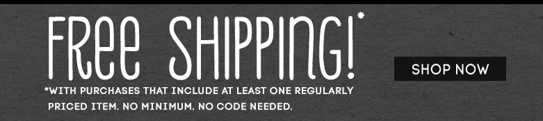 free shipping!* *Withpurchases that include at least one regularlypriced item. No Minimum. No code needed. shopnow