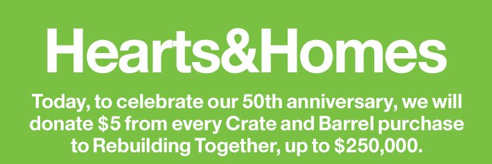 Hearts&Homes Today, to celebrate our 50th anniversary,  we will donate $5 from every Crate and Barrel purchase to Rebuilding  Together, up to $250,000.