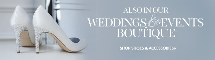 Also in our  WEDDINGS & EVENTS BOUTIQUE	  Shop Shoes & Accessories