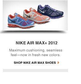 NIKE AIR MAX+ 2012 | Maximum cushioning, seamless feel - now in fresh new colors. | SHOP NIKE AIR MAX SHOES