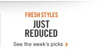 FRESH STYLES | JUST REDUCED | See the weeks picks