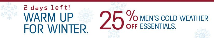 2 days left! WARM UP FOR WINTER. 25% OFF MEN'S COLD WEATHER ESSENTIALS.