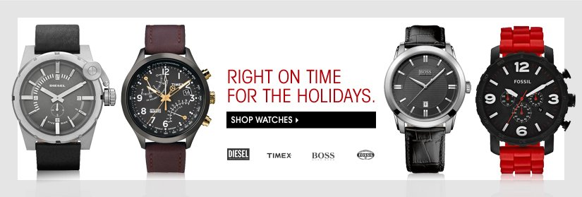 RIGHT ON TIME FOR THE HOLIDAYS. SHOP WATCHES