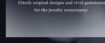 Unexpected and colorful - Utterly originaldesigns and vivid gemstonesfor the jewelry connoirsseuir.