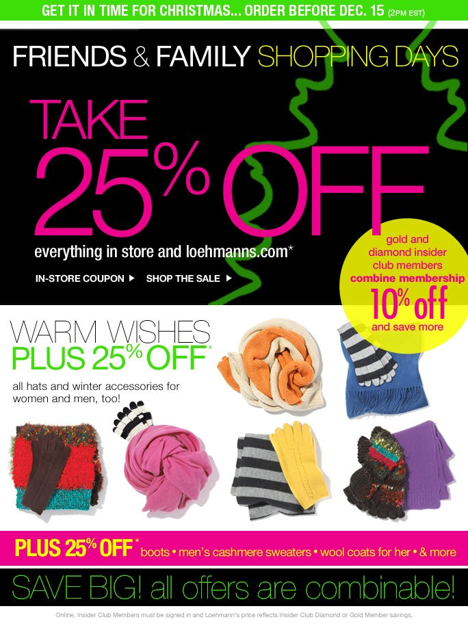 get it in time for christmas... order before dec. 15 (2pm est)   friends &family shopping days take 25% off everything in store and loehmanns.com* in-store coupon  shop the sale   gold and  diamond insider  club members combine membership 1O% off and save more   warm wishes plus 25% off* all hats and winter accessories for  women and men, too!   Plus 25% off*  boots • men's cashmere sweaters • wool coats for her • & more   save big! all offers are combinable!   Online, Insider Club Members must be signed in and Loehmann's price reflects Insider Club Diamond or Gold Member savings.