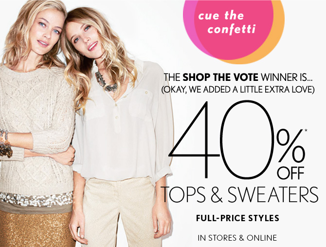 cue the confetti      THE SHOP THE VOTE WINNER IS... (OKAY, WE ADDED A LITTLE EXTRA LOVE) 40%* OFF TOPS & SWEATERS FULL–PRICE STYLES IN STORES & ONLINE