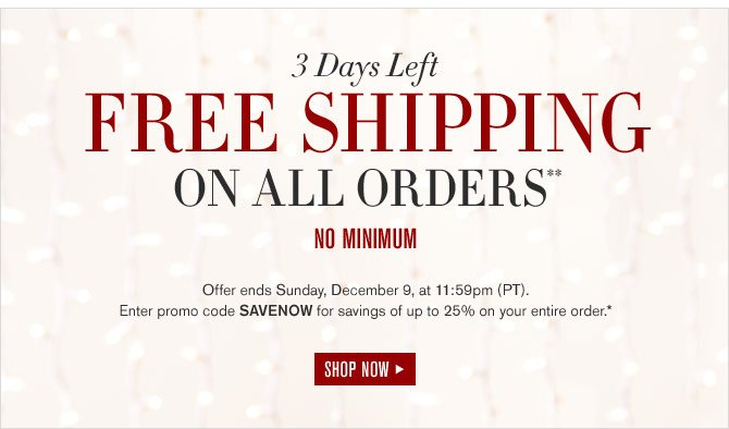 3 DAYS LEFT - FREE SHIPPING ON ALL ORDERS** NO MINIMUM -- Offer ends Sunday, December 9, at 11:59pm (PT).  Enter promo code SAVENOW for savings of up to 25% on your entire order.* SHOP NOW