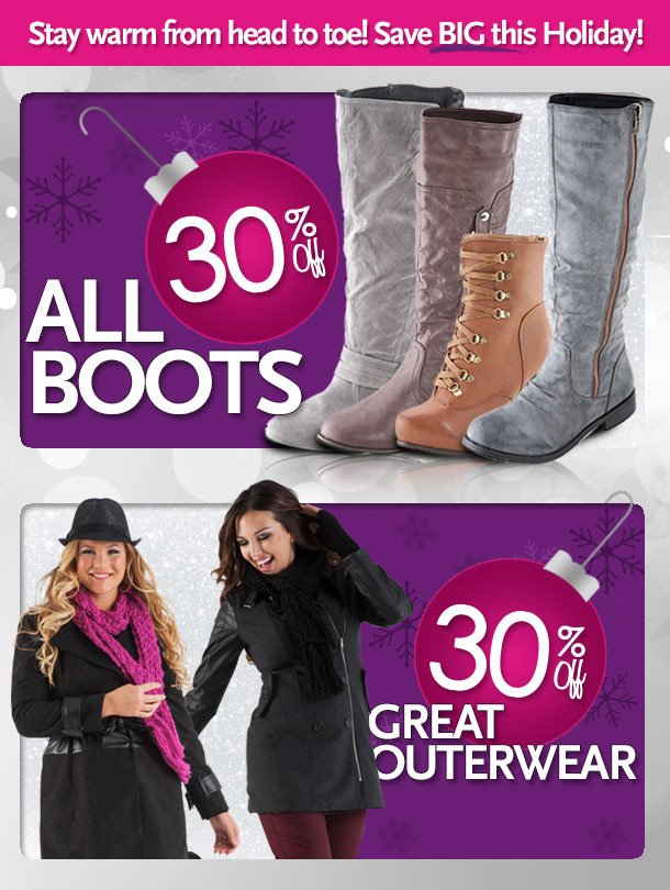 Stay warm from head to toe!  Save BIG this Holiday!   30% off all boots - 30% off great outerwear.