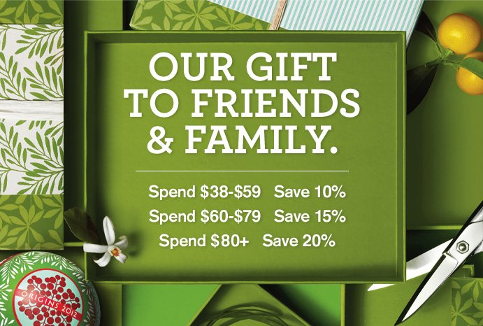 OUR GIFT TO FRIENDS AND FAMILY Spend 38 dollars to 59 dollars Save 10 percent Spend 60 to 79 dollars Save 15 percent Spend 80 dollars plus Save 20 percent