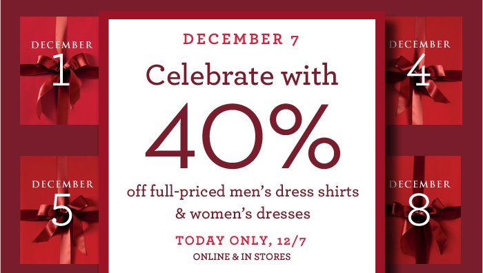 DECEMBER 7 | Celebrate with 40% off full-priced men's dress shirts & women's dresses TODAY ONLY, 12/7 ONLINE & IN STORES