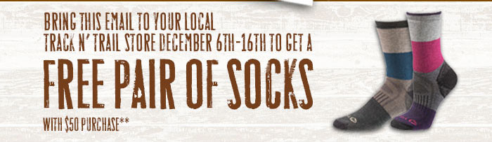Bring this email to your local Track 'N Trail store December 6th-16th to get a free pair of socks with $50 purchase