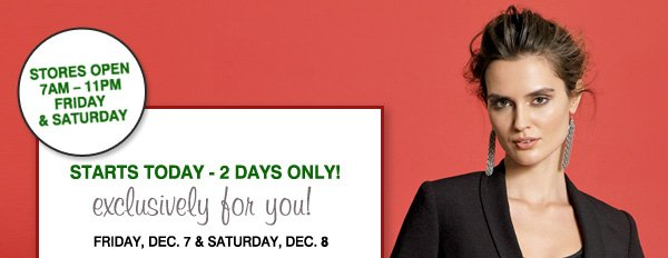 STORES OPEN 7AM-11PM FRIDAY & SATURDAY. STARTS TODAY - 2 DAYS ONLY! exclusively for you! FRIDAY, DEC. 7 & SATURDAY, DEC. 8