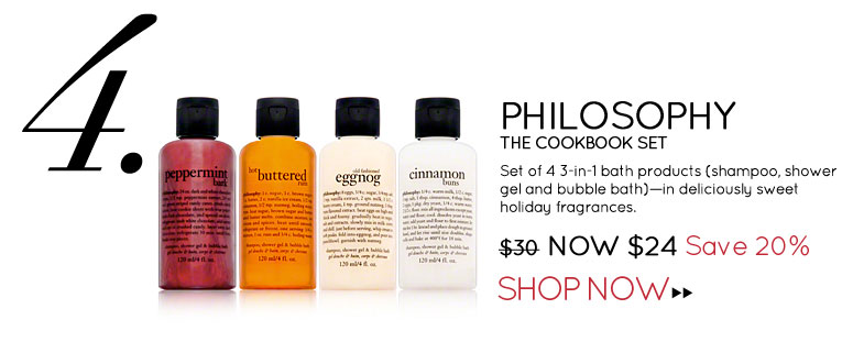#4 philosophy The Cookbook Set Set of 4 3-in-1 bath products (shampoo, shower gel and bubble bath)—in deliciously sweet holiday fragrances. $30 Now $24 Save 20% Shop Now>>