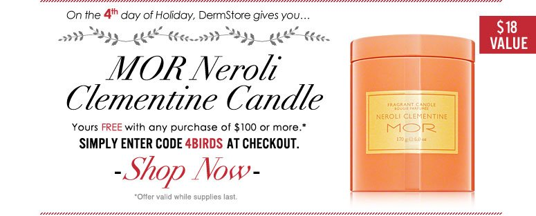 On the 4th day of Holiday, DermStore gives you…free MOR Neroli Clementine Candle ($18 value) with any purchase! Enter code 4BIRDS at checkout to redeem. Shop Now>>