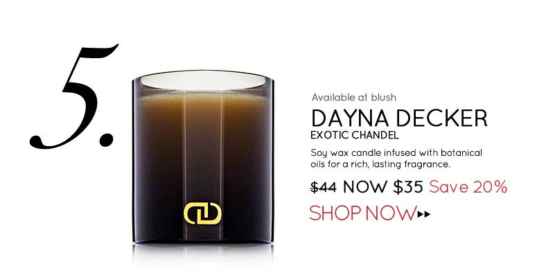 Available at blush #5 DayNa Decker Exotic Chandel Soy wax candle infused with botanical oils for a rich, lasting fragrance. $44 Now $35 Save 20% Shop Now>>