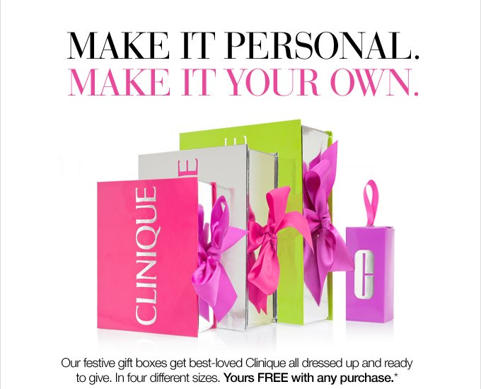 Make it personal. Make it your own. Our festive gift boxes get best-loved Clinique all dressed up and ready to give. In four different sizes. Yours FREE with any purchase.*