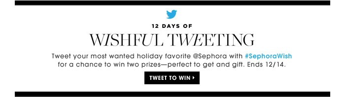 12 Days of Wishful Tweeting. Tweet your most wanted holiday favorite at #SephoraWish for a chance to win two prizes - perfect to gift and get. Tweet to win