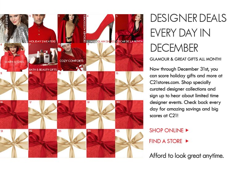 Now through December 31st, you can score holiday gifts and more at C21stores.com. Shop especially curated designer collections and sign up to hear about limited time designer events. Check back every  day for amazing savings and big scores at C21