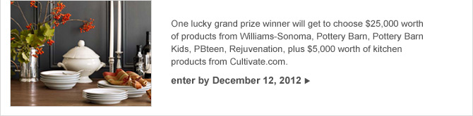 One lucky grand prize winner will get to choose $25,000 worth of products from Williams-Sonoma, Pottery Barn, Pottery Barn Kids, PBteen, Rejuvenation, plus $5,000 worth of kitchen products from Cultivate.com. -- enter by December 12, 2012