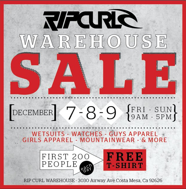 Rip Curl Warehouse Sale -  December 7, 8, 9 Fri - Sun 9am - 6pm Wetsuits, Watches, Guys Apparel, Girls Apparel, Moutainwear, and More. First 200 people each day get a free T-Shirt.