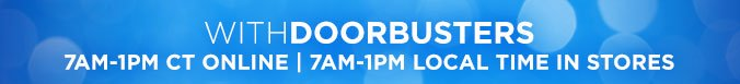 WITH DOORBUSTERS 7AM-1PM CT ONLINE | 7AM-1PM LOCAL TIME IN STORES