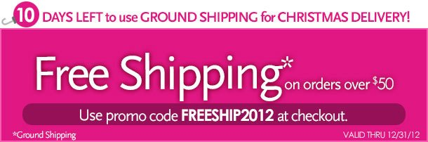 10 days left to use ground shipping for Christmas delivery!  Free Shipping on order over $50.  Use promo code FREESHIP2012 at checkout.  *ground shipping  Valid thru 12/31/12