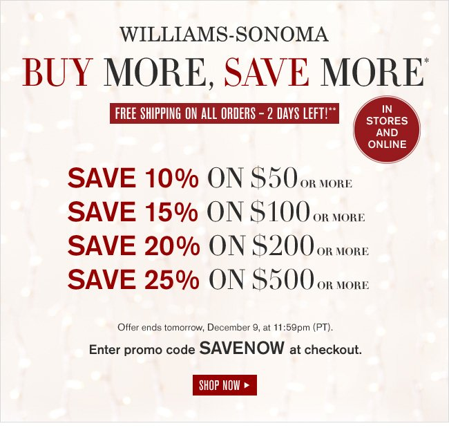 WILLIAMS-SONOMA - BUY MORE, SAVE MORE* - FREE SHIPPING ON ALL ORDERS - 2 DAYS LEFT!** - IN STORES AND ONLINE - SAVE 10% ON $50 OR MORE, SAVE 15% ON $100 OR MORE, SAVE 20% ON $200 OR MORE, SAVE 25% ON $500 OR MORE - Offer ends tomorrow, December 9, at 11:59pm (PT). Enter promo code SAVENOW at checkout. SHOP NOW
